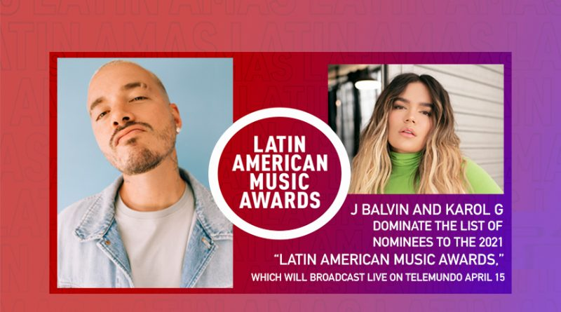 """J BALVIN AND KAROL G DOMINATE THE LIST OF NOMINEES TO THE 2021 """"LATIN AMERICAN MUSIC AWARDS,"""" WHICH WILL BROADCAST LIVE ON TELEMUNDO APRIL 15"""