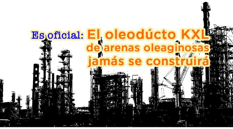 Es oficial: El oleodúcto KXL de arenas oleaginosas jamás se construirá